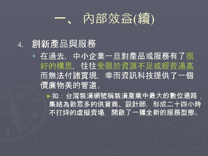 一、 內部效益(續) 4. 創新產品與服務 § 在過去,中小企業一旦對產品或服務有了很 好的構思,往往受限於資源不足或經費過高 而無法付諸實現,幸而資訊科技提供了一個 價廉物美的管道。 ►如:台灣裝潢網號稱裝潢產業中最大的數位通路, 集結為數眾多的供貨商、設計師,形成二十四小時 不打烊的虛擬賣場,開啟了一種全新的服務型態。