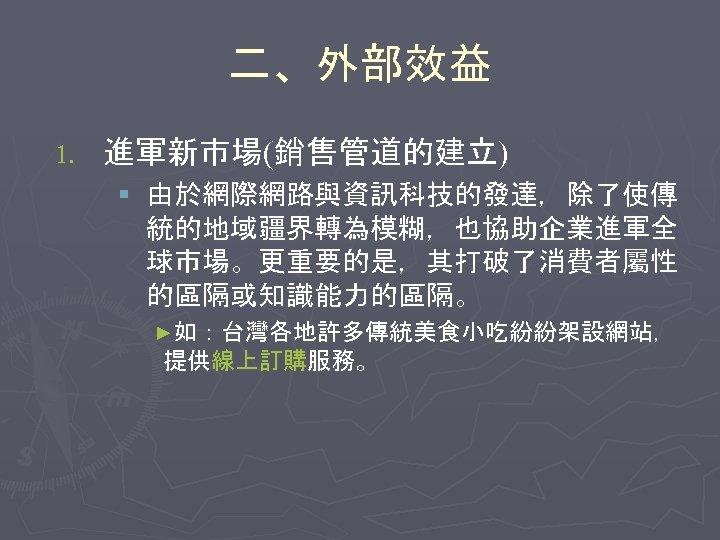 二、外部效益 1. 進軍新市場(銷售管道的建立) § 由於網際網路與資訊科技的發達,除了使傳 統的地域疆界轉為模糊,也協助企業進軍全 球市場。更重要的是,其打破了消費者屬性 的區隔或知識能力的區隔。 ►如:台灣各地許多傳統美食小吃紛紛架設網站, 提供線上訂購服務。