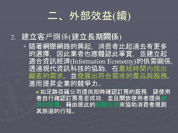 二、外部效益(續) 2. 建立客戶關係(建立長期關係) § 隨著網際網路的興起,消費者比起過去有更多 的選擇,因此業者也應體認此事實,並建立起 適合資訊經濟(Information Economy)的供需關係, 透過現代資訊科技的協助,在最短時間內找出 顧客的需求,並發展出符合需求的產品與服務, 進而提昇企業的競爭力。 ►如足跡百羅公司提供即時確認訂房的服務,讓使用 者自行確認訂房是否成功,並且開放使用者提供使 用的評價,藉由彼此的經驗交流來協助消費者規劃