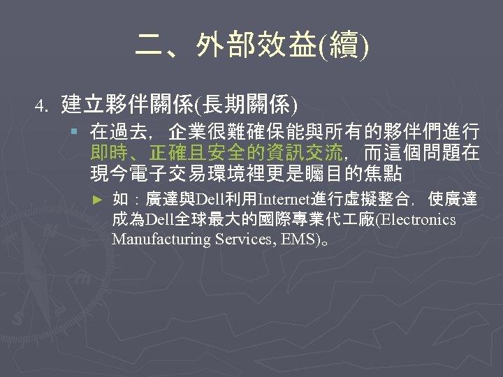 二、外部效益(續) 4. 建立夥伴關係(長期關係) § 在過去,企業很難確保能與所有的夥伴們進行 即時、正確且安全的資訊交流,而這個問題在 現今電子交易環境裡更是矚目的焦點 ► 如:廣達與Dell利用Internet進行虛擬整合,使廣達 成為Dell全球最大的國際專業代 廠(Electronics Manufacturing Services, EMS)。