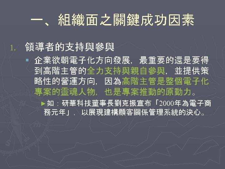 一、組織面之關鍵成功因素 1. 領導者的支持與參與 § 企業欲朝電子化方向發展,最重要的還是要得 到高階主管的全力支持與親自參與,並提供策 略性的營運方向,因為高階主管是整個電子化 專案的靈魂人物,也是專案推動的原動力。 ►如:研華科技董事長劉克振宣布「2000年為電子商 務元年」,以展現建構顧客關係管理系統的決心。