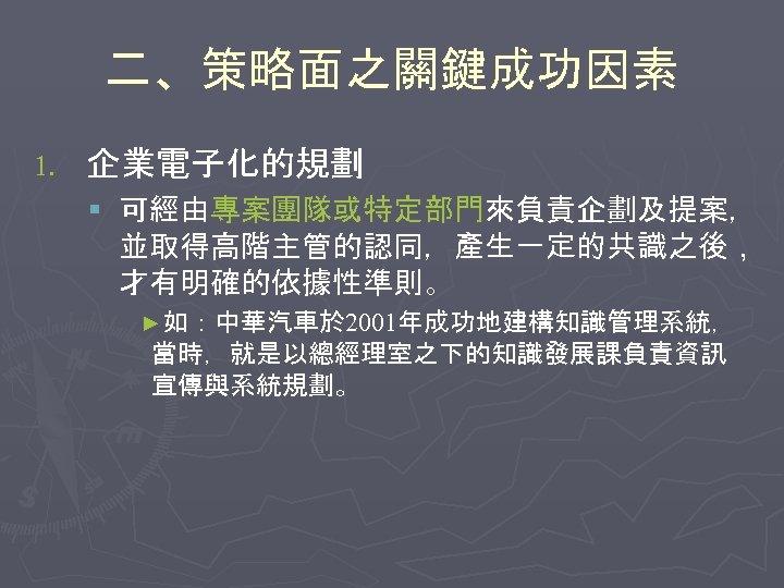 二、策略面之關鍵成功因素 1. 企業電子化的規劃 § 可經由專案團隊或特定部門來負責企劃及提案, 並取得高階主管的認同,產生一定的共識之後, 才有明確的依據性準則。 ►如:中華汽車於 2001年成功地建構知識管理系統, 當時,就是以總經理室之下的知識發展課負責資訊 宣傳與系統規劃。