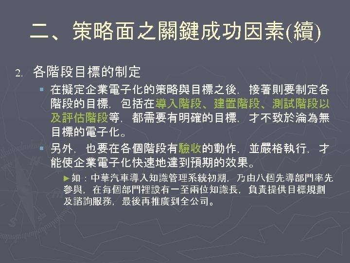 二、策略面之關鍵成功因素(續) 2. 各階段目標的制定 § 在擬定企業電子化的策略與目標之後,接著則要制定各 階段的目標,包括在導入階段、建置階段、測試階段以 及評估階段等,都需要有明確的目標,才不致於淪為無 目標的電子化。 § 另外,也要在各個階段有驗收的動作,並嚴格執行,才 能使企業電子化快速地達到預期的效果。 ►如:中華汽車導入知識管理系統初期,乃由八個先導部門率先 參與,在每個部門裡設有一至兩位知識長,負責提供目標規劃 及諮詢服務,最後再推廣到全公司。