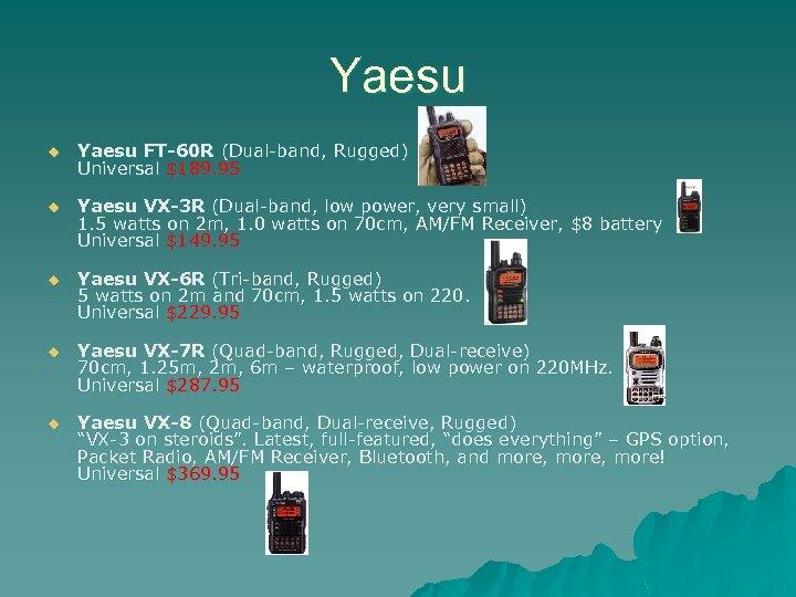 Yaesu u Yaesu FT-60 R (Dual-band, Rugged) Universal $189. 95 u Yaesu VX-3 R