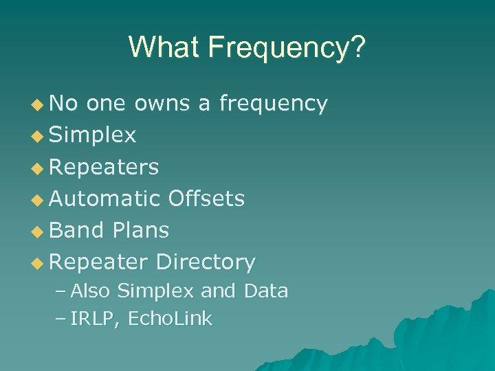 What Frequency? u No one owns a frequency u Simplex u Repeaters u Automatic