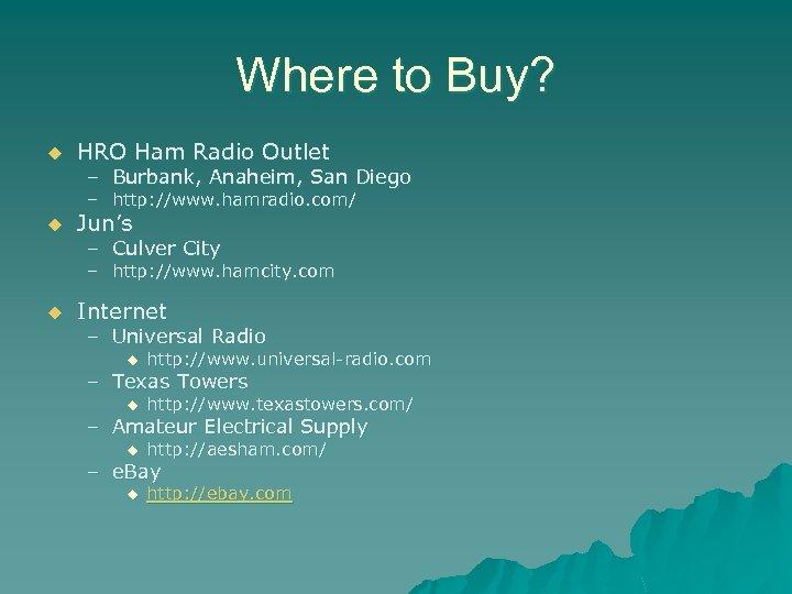 Where to Buy? u HRO Ham Radio Outlet – Burbank, Anaheim, San Diego –