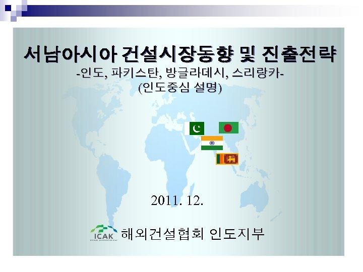 서남아시아 건설시장동향 및 진출전략 -인도, 파키스탄, 방글라데시, 스리랑카(인도중심 설명) 2011. 12. 해외건설협회 인도지부