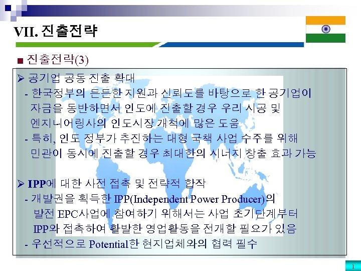 VII. 진출전략 ■ 진출전략(3) Ø 공기업 공동 진출 확대 - 한국정부의 든든한 지원과 신뢰도를