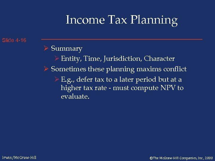 Income Tax Planning Slide 4 -16 Ø Summary Ø Entity, Time, Jurisdiction, Character Ø