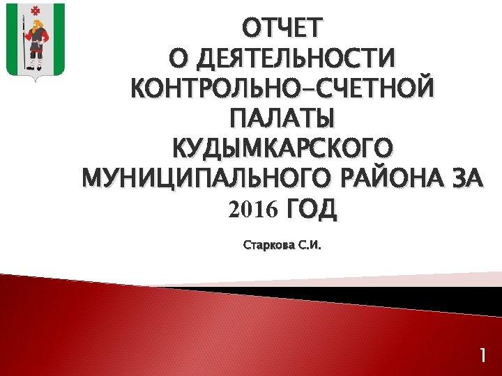ОТЧЕТ О ДЕЯТЕЛЬНОСТИ КОНТРОЛЬНО-СЧЕТНОЙ ПАЛАТЫ КУДЫМКАРСКОГО МУНИЦИПАЛЬНОГО РАЙОНА ЗА 2016 ГОД Старкова С. И.