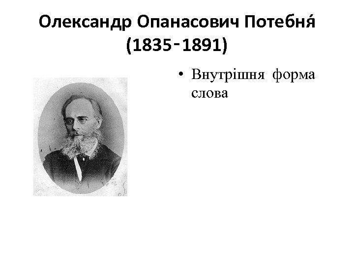 Олександр Опанасович Потебня (1835‑ 1891) • Внутрішня форма слова