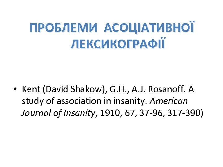 ПРОБЛЕМИ АСОЦІАТИВНОЇ ЛЕКСИКОГРАФІЇ • Kent (David Shakow), G. H. , A. J. Rosanoff. A