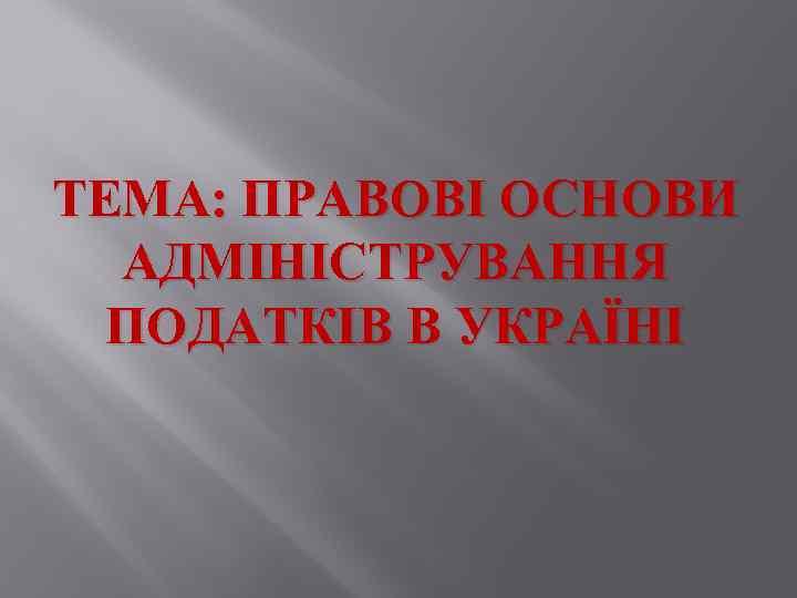 ТЕМА: ПРАВОВІ ОСНОВИ АДМІНІСТРУВАННЯ ПОДАТКІВ В УКРАЇНІ