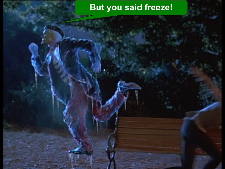 But you said freeze!