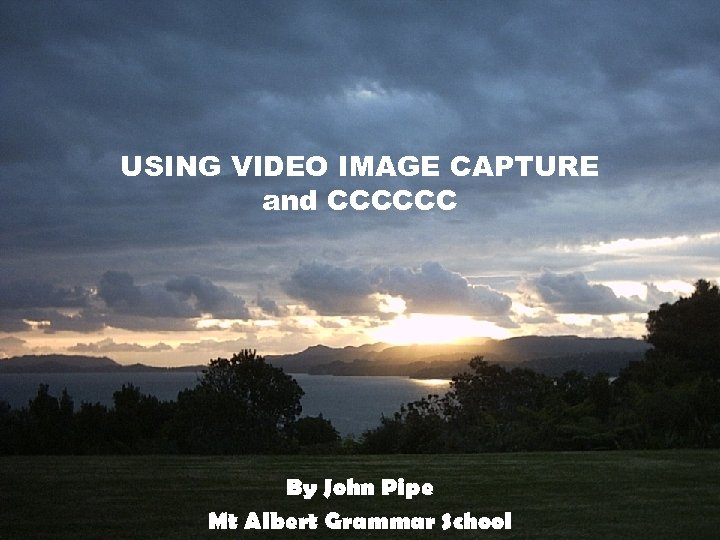 USING VIDEO IMAGE CAPTURE and CCCCCC By John Pipe Mt Albert Grammar School