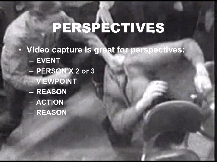 PERSPECTIVES • Video capture is great for perspectives: – – – EVENT PERSON X
