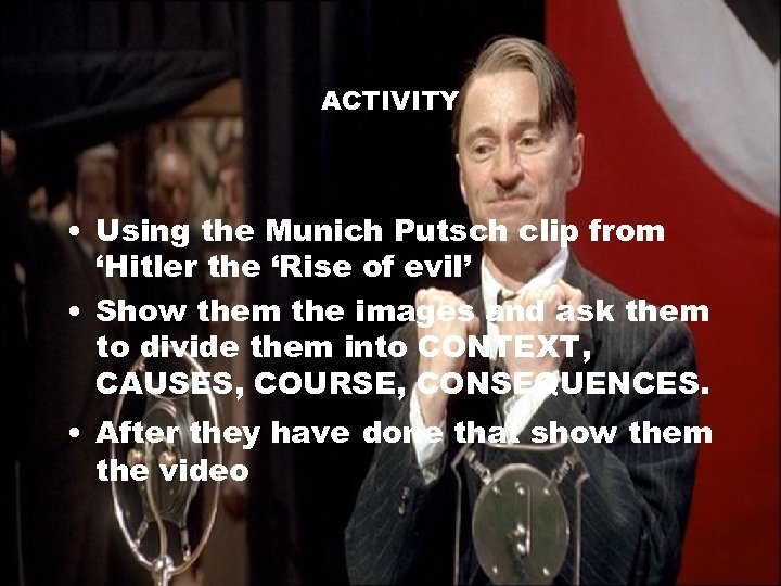 ACTIVITY • Using the Munich Putsch clip from 'Hitler the 'Rise of evil' •
