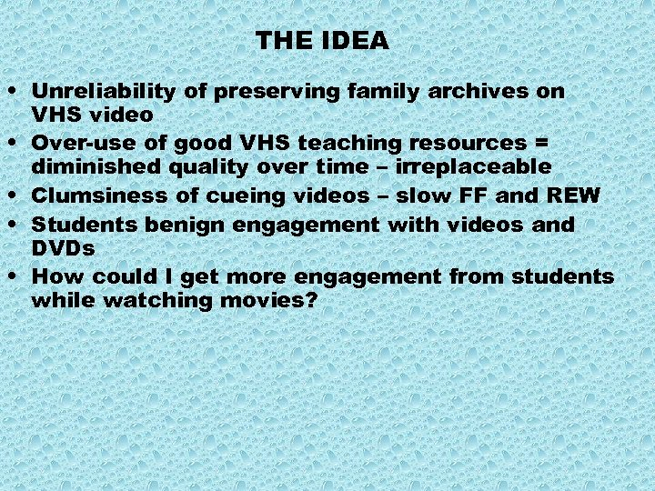 THE IDEA • Unreliability of preserving family archives on VHS video • Over-use of