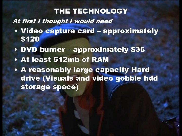 THE TECHNOLOGY At first I thought I would need • Video capture card –
