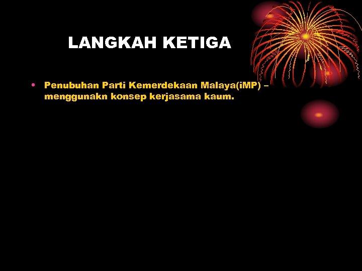 LANGKAH KETIGA • Penubuhan Parti Kemerdekaan Malaya(i. MP) – menggunakn konsep kerjasama kaum.