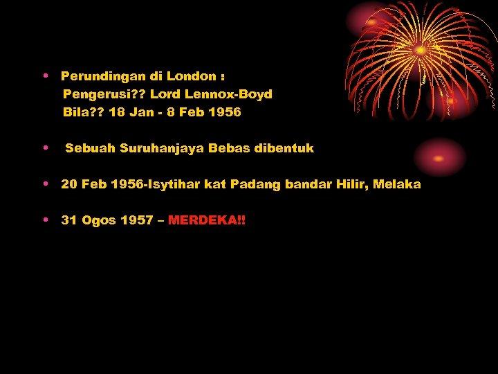 • Perundingan di London : Pengerusi? ? Lord Lennox-Boyd Bila? ? 18 Jan