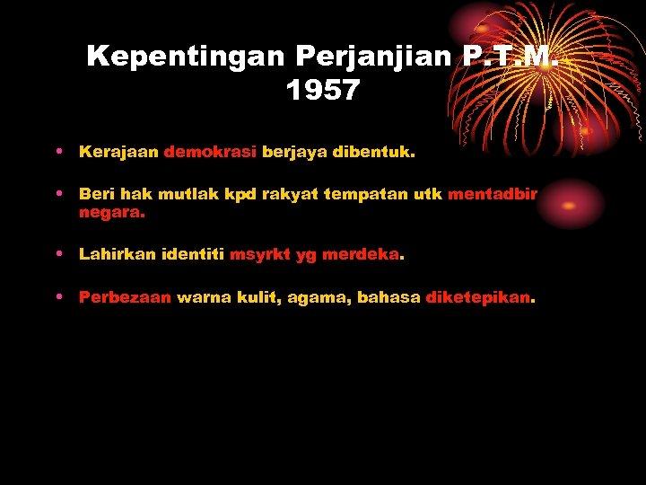 Kepentingan Perjanjian P. T. M. 1957 • Kerajaan demokrasi berjaya dibentuk. • Beri hak