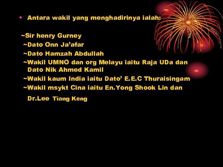 • Antara wakil yang menghadirinya ialah: ~Sir henry Gurney ~Dato Onn Ja'afar ~Dato
