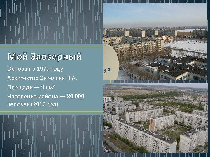 Мой Заозерный Основан в 1979 году Архитектор Энгельке Н. А. Площадь — 9 км²