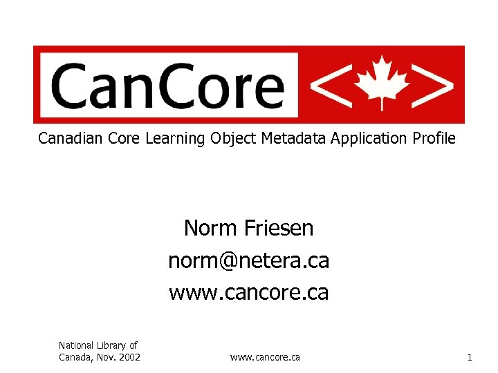 Canadian Core Learning Object Metadata Application Profile Norm Friesen norm@netera. ca www. cancore. ca