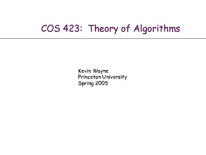 COS 423: Theory of Algorithms Kevin Wayne Princeton University Spring 2005 Algorithm Design by