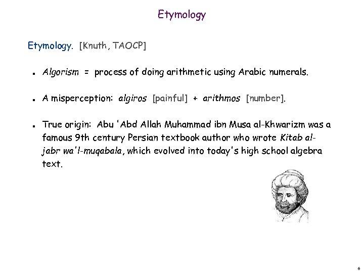 Etymology. [Knuth, TAOCP] n n n Algorism = process of doing arithmetic using Arabic