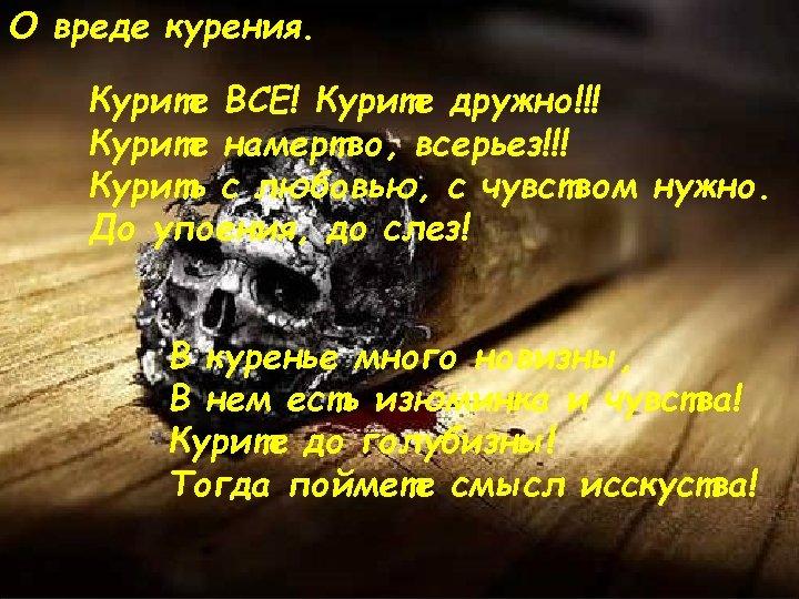 О вреде курения. Курите ВСЕ! Курите дружно!!! Курите намертво, всерьез!!! Курить с любовью, с