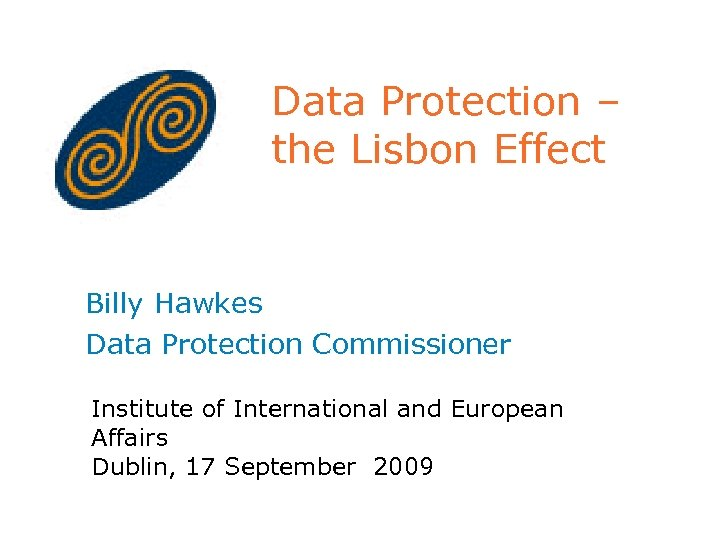 Data Protection – the Lisbon Effect Billy Hawkes Data Protection Commissioner Institute of International
