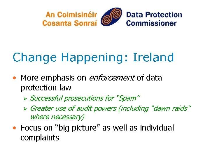 Change Happening: Ireland • More emphasis on enforcement of data protection law Ø Ø