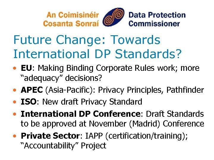 Future Change: Towards International DP Standards? • EU: Making Binding Corporate Rules work; more