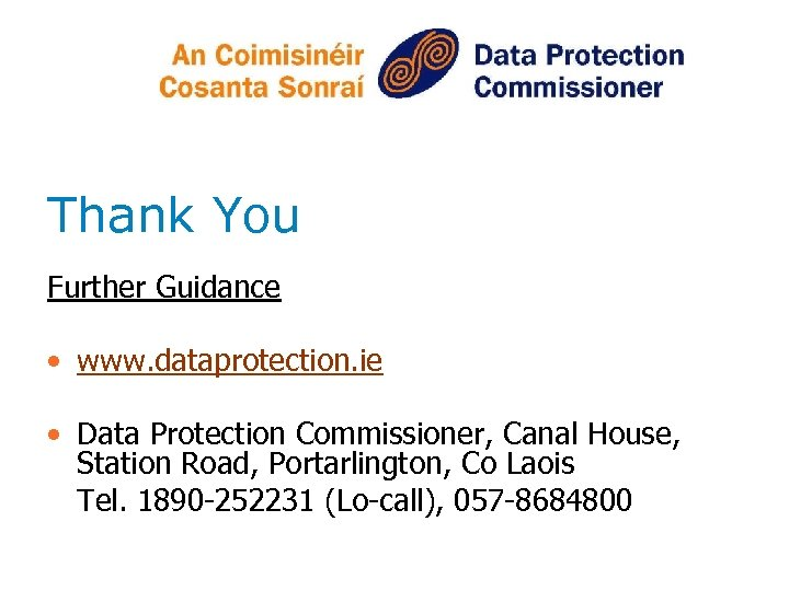 Thank You Further Guidance • www. dataprotection. ie • Data Protection Commissioner, Canal House,