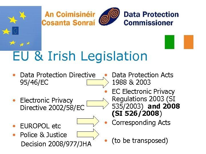 EU & Irish Legislation • Data Protection Directive 95/46/EC • Electronic Privacy Directive 2002/58/EC