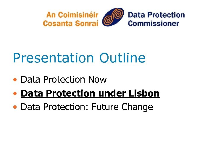 Presentation Outline • Data Protection Now • Data Protection under Lisbon • Data Protection: