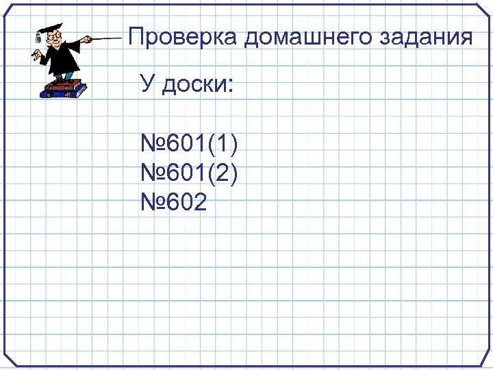 Проверка домашнего задания У доски: № 601(1) № 601(2) № 602