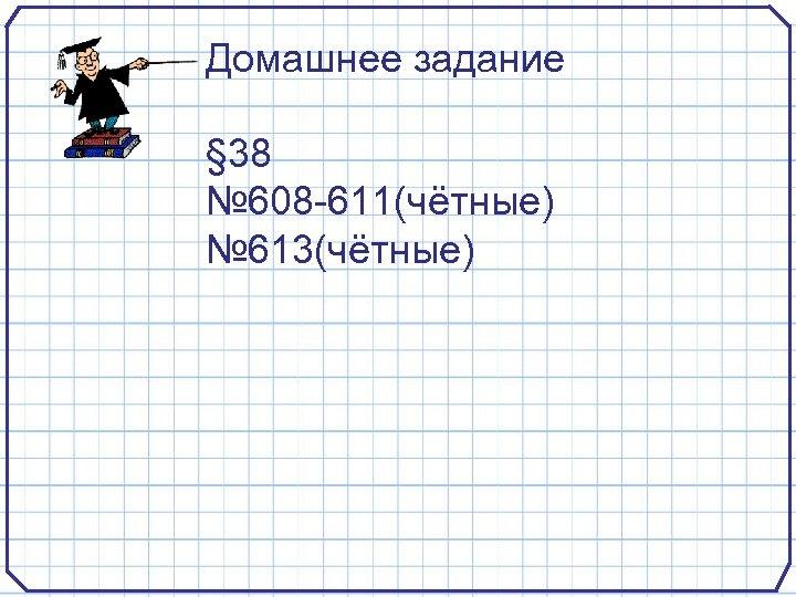 Домашнее задание § 38 № 608 -611(чётные) № 613(чётные)