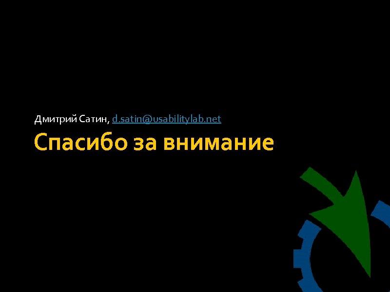 Дмитрий Сатин, d. satin@usabilitylab. net Спасибо за внимание