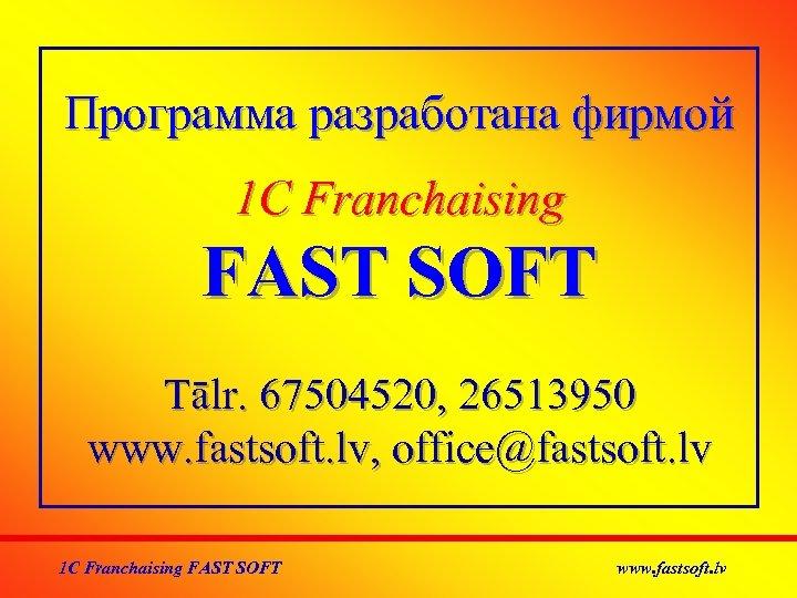 Программа разработана фирмой 1 C Franchaising FAST SOFT Тālr. 67504520, 26513950 www. fastsoft. lv,