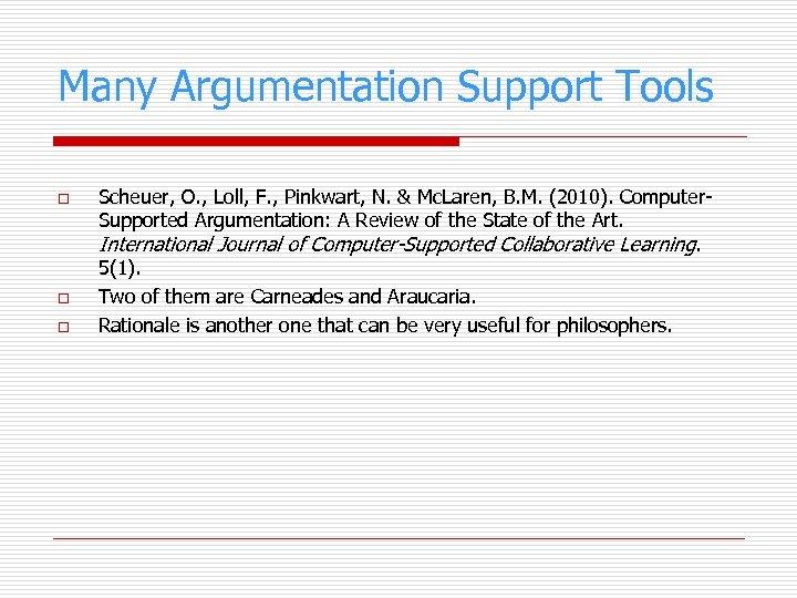 Many Argumentation Support Tools o o o Scheuer, O. , Loll, F. , Pinkwart,