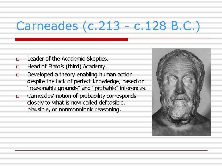 Carneades (c. 213 - c. 128 B. C. ) o o Leader of the