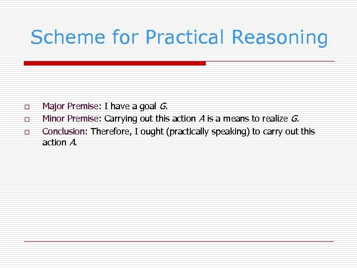 Scheme for Practical Reasoning o o o Major Premise: I have a goal G.