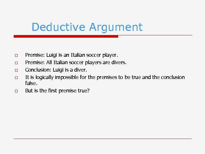 Deductive Argument o o o Premise: Luigi is an Italian soccer player. Premise: All