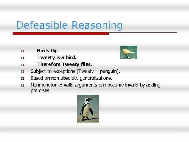 Defeasible Reasoning o o o Birds fly. Tweety is a bird. Therefore Tweety flies.