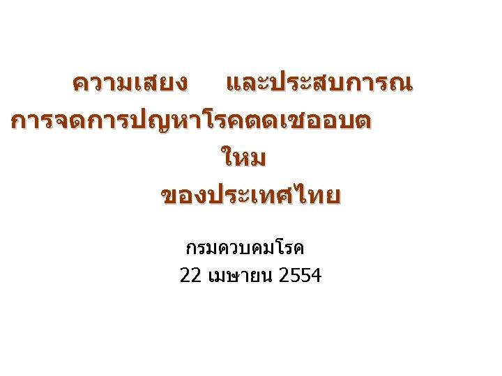 ความเสยง และประสบการณ การจดการปญหาโรคตดเชออบต ใหม ของประเทศไทย กรมควบคมโรค 22 เมษายน 2554