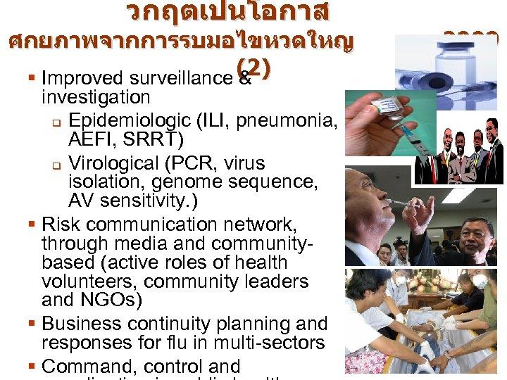 วกฤตเปนโอกาส ศกยภาพจากการรบมอไขหวดใหญ § Improved surveillance (2) & investigation q Epidemiologic (ILI, pneumonia, AEFI, SRRT)