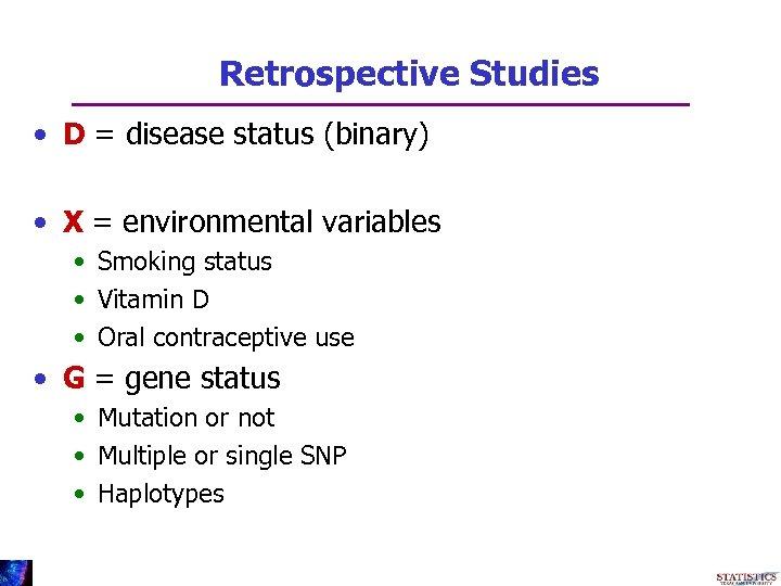 Retrospective Studies • D = disease status (binary) • X = environmental variables •